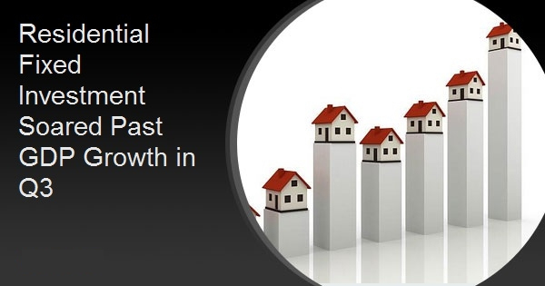 Residential Fixed Investment Soared Past GDP Growth in Q3