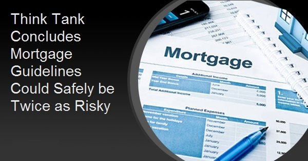 Think Tank Concludes Mortgage Guidelines Could Safely be Twice as Risky