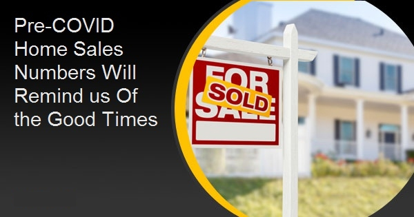 Pre-COVID Home Sales Numbers Will Remind us Of the Good Times