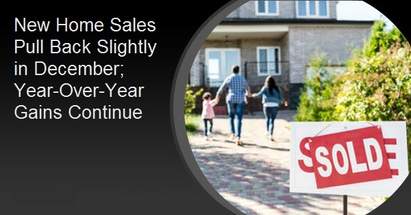 New Home Sales Pull Back Slightly in December; Year-Over-Year Gains Continue