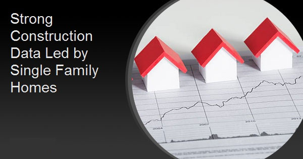 Strong Construction Data Led by Single Family Homes