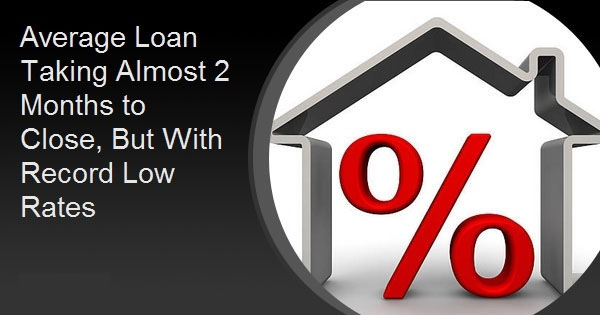 Average Loan Taking Almost 2 Months to Close, But With Record Low Rates