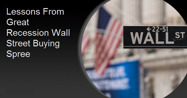 Lessons From Great Recession Wall Street Buying Spree