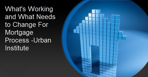 What's Working and What Needs to Change For Mortgage Process -Urban Institute